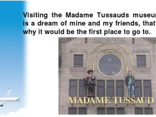 Visiting the Madame Tussauds museum is a dream of mine and my friends, that's
