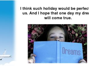 I think such holiday would be perfect for us. And I hope that one day my drea
