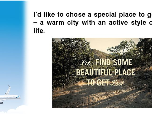 I'd like to chose a special place to go – a warm city with an active style of...