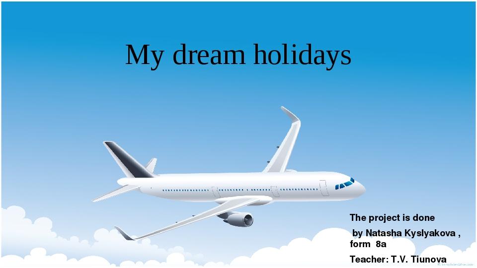 My dream holidays The project is done by Natasha Kyslyakova , form 8a Teacher...