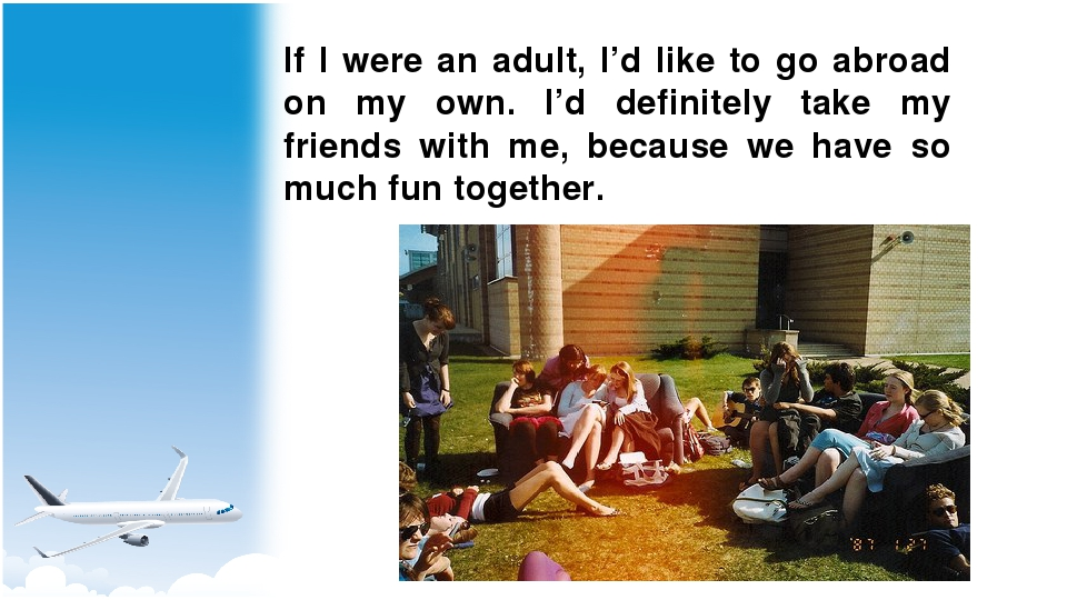 If I were an adult, I'd like to go abroad on my own. I'd definitely take my f...