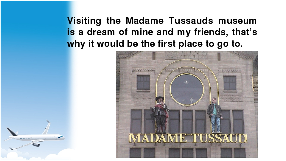 Visiting the Madame Tussauds museum is a dream of mine and my friends, that's...