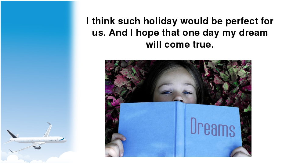 I think such holiday would be perfect for us. And I hope that one day my drea...