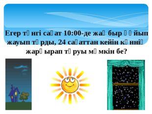 Егер түнгі сағат 10:00-де жаңбыр құйып жауып тұрды, 24 сағаттан кейін күннің