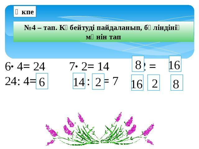 6∙ 4= 24 7∙ 2= 14 ∙ 2 = 24: 4=  : = 7 : = Өкпе №4 – тап. Көбейтуді пайдал...
