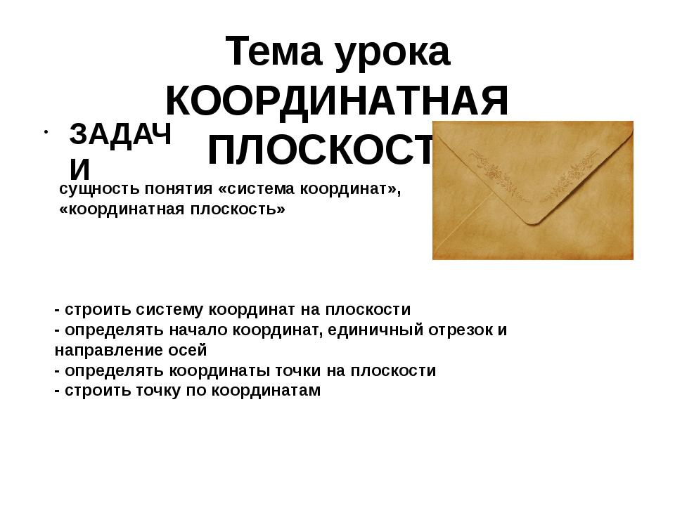 Тема урока КООРДИНАТНАЯ ПЛОСКОСТЬ ЗАДАЧИ - строить систему координат на плоск...
