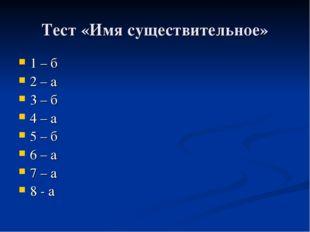 Тест «Имя существительное» 1 – б 2 – а 3 – б 4 – а 5 – б 6 – а 7 – а 8 - а