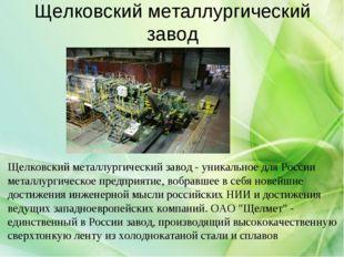 Щелковский металлургический завод Щелковский металлургический завод - уникаль