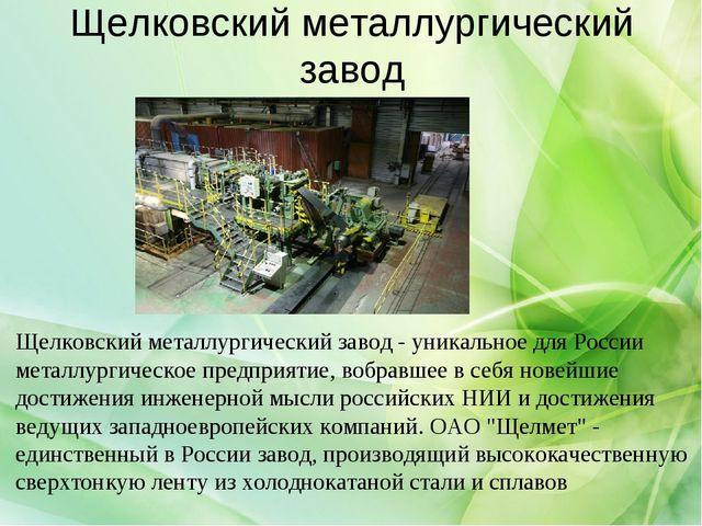 Щелковский металлургический завод Щелковский металлургический завод - уникаль...