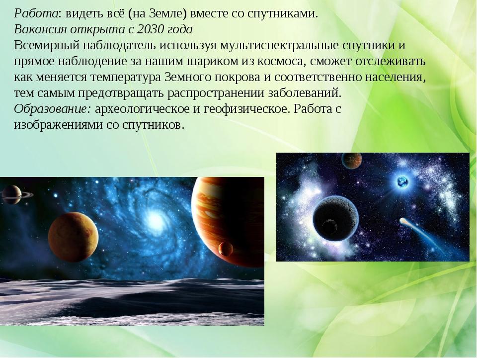 Работа:видеть всё (на Земле) вместе со спутниками. Вакансия открыта с 2030 г...