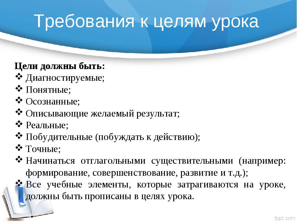 Требования к целям урока  Цели должны быть: Диагностируемые; Понятные; Осозн...