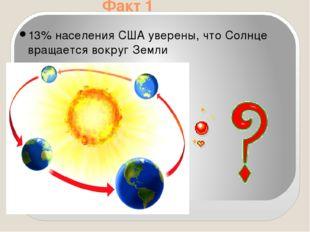 Факт 1 13% населения США уверены, что Солнце вращается вокруг Земли