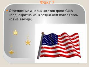 Факт 7 С появлением новых штатов флаг США неоднократно менялся(на нем появлял