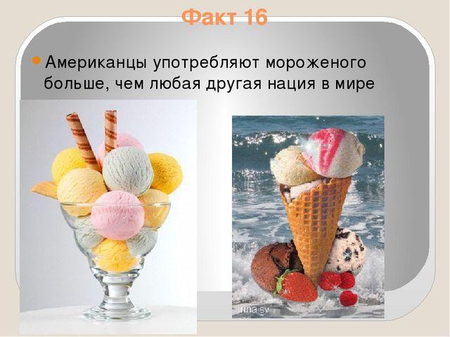 Факт 16 Aмериканцы употребляют мороженого больше, чем любая другая нация в мире