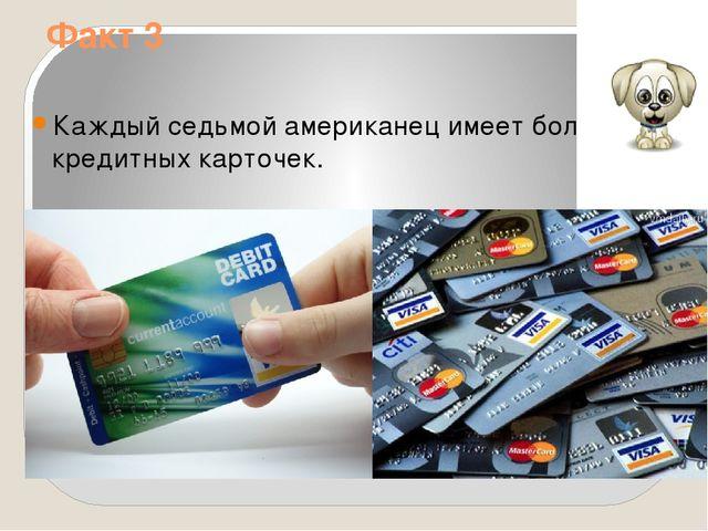 Факт 3 Каждый седьмой американец имеет более 10 кредитных карточек.