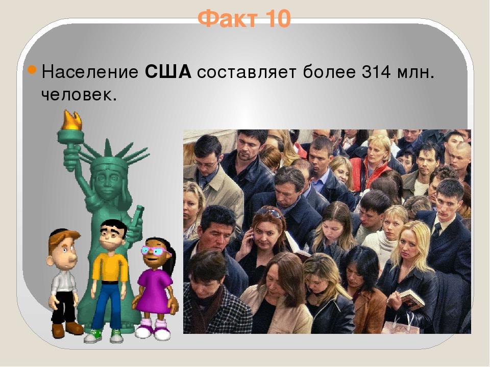 Факт 10 НаселениеСШАсоставляет более 314 млн. человек.