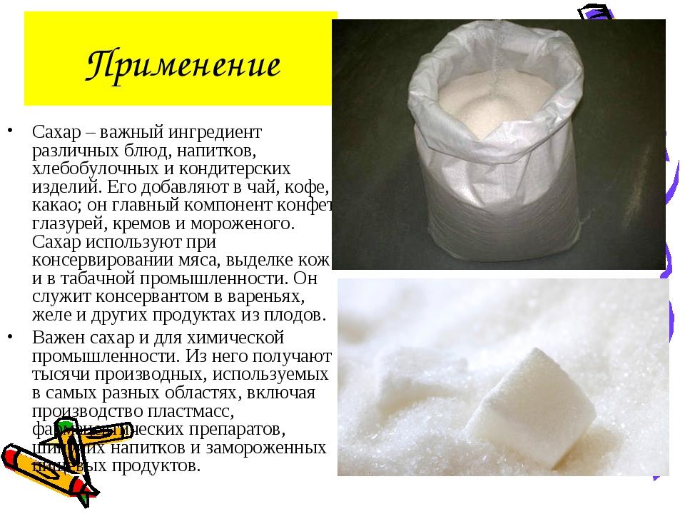 Применение Сахар – важный ингредиент различных блюд, напитков, хлебобулочных...