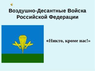 Воздушно-Десантные Войска Российской Федерации «Никто, кроме нас!»