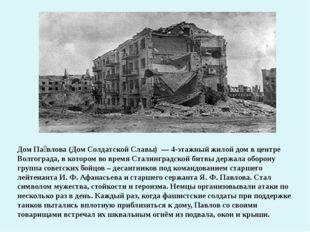 Дом Па́влова (Дом Солдатской Славы) — 4-этажный жилой дом в центре Волгоград