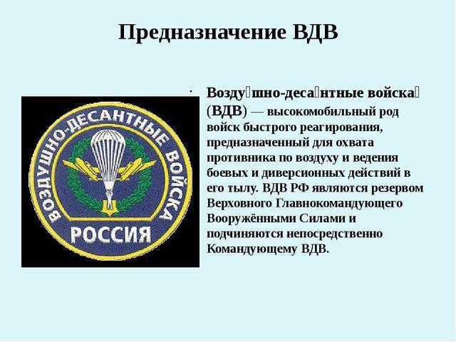 Предназначение ВДВ Возду́шно-деса́нтные войска́ (ВДВ)— высокомобильный род в...