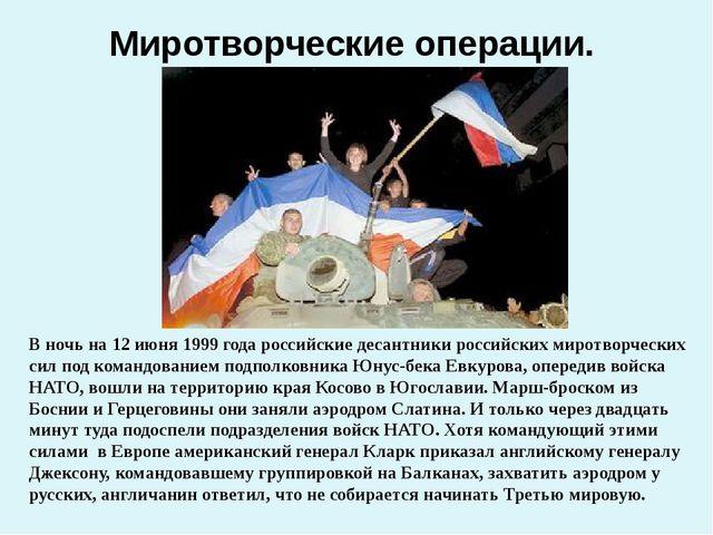Миротворческие операции. В ночь на 12 июня 1999 года российские десантники ро...