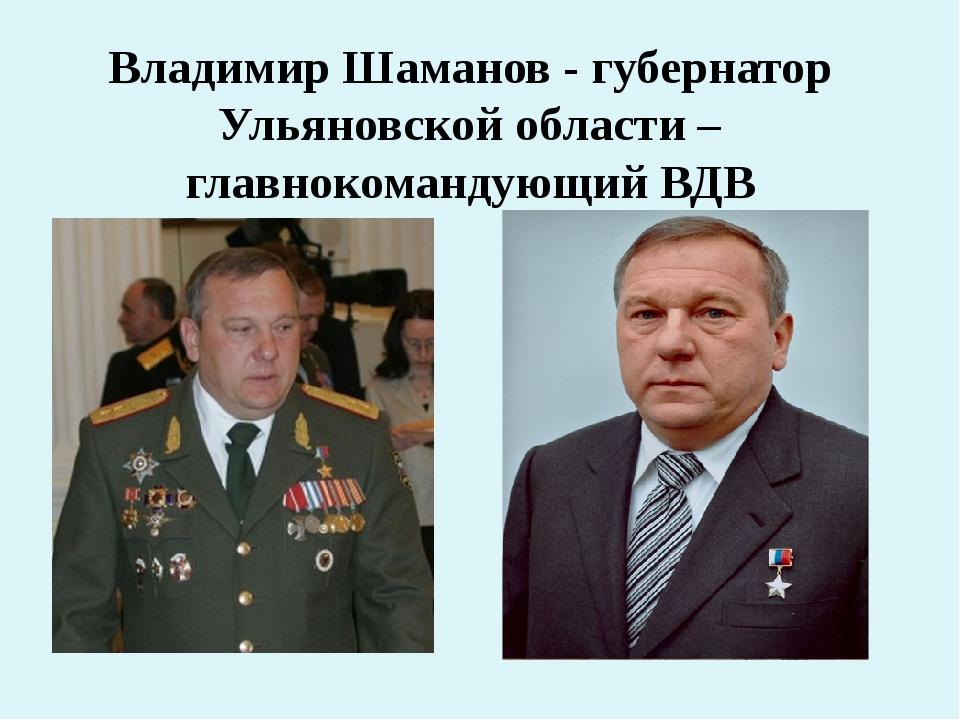 Владимир Шаманов - губернатор Ульяновской области – главнокомандующий ВДВ