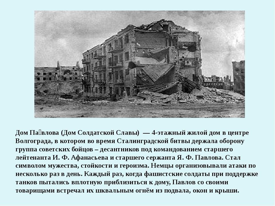 Дом Па́влова (Дом Солдатской Славы) — 4-этажный жилой дом в центре Волгоград...