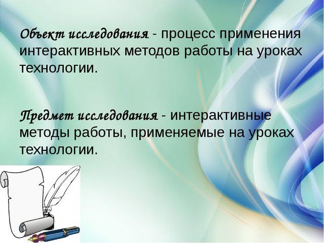 Объект исследования- процесс применения интерактивных методов работы на урок...
