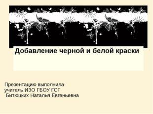 Добавление черной и белой краски Презентацию выполнила учитель ИЗО ГБОУ ГСГ Б