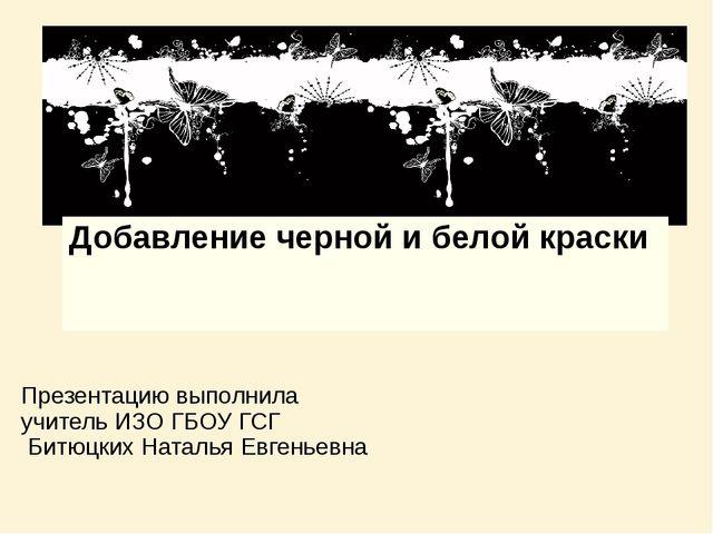 Добавление черной и белой краски Презентацию выполнила учитель ИЗО ГБОУ ГСГ Б...