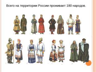 Всего на территории России проживает 180 народов.
