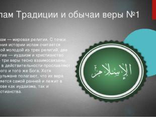 Ислам Традиции и обычаи веры №1 Ислам — мировая религия. С точки зрения истор
