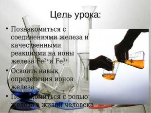 Цель урока: Познакомиться с соединениями железа и качественными реакциями на