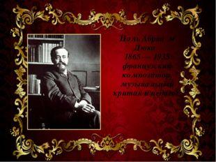 Поль Абраа́м Дюка́ 1865 — 1935 французский композитор, музыкальный критик и п
