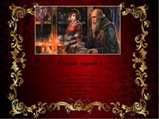 Ученик чародея Старый знахарь отлучился! Радуясь его уходу, Испытать я власть