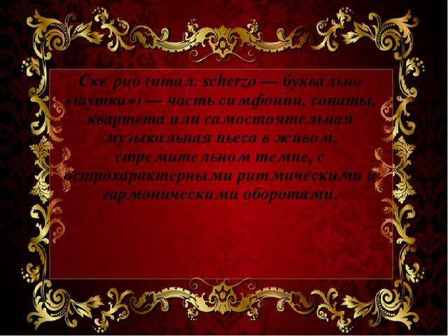Ске́рцо (итал. scherzo — буквально «шутка») — часть симфонии, сонаты, квартет...