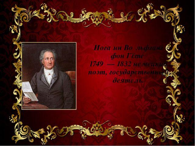 Иога́нн Во́льфганг фон Гёте 1749 — 1832 немецкий поэт, государственный деятель.