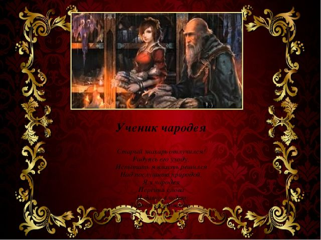 Ученик чародея Старый знахарь отлучился! Радуясь его уходу, Испытать я власть...