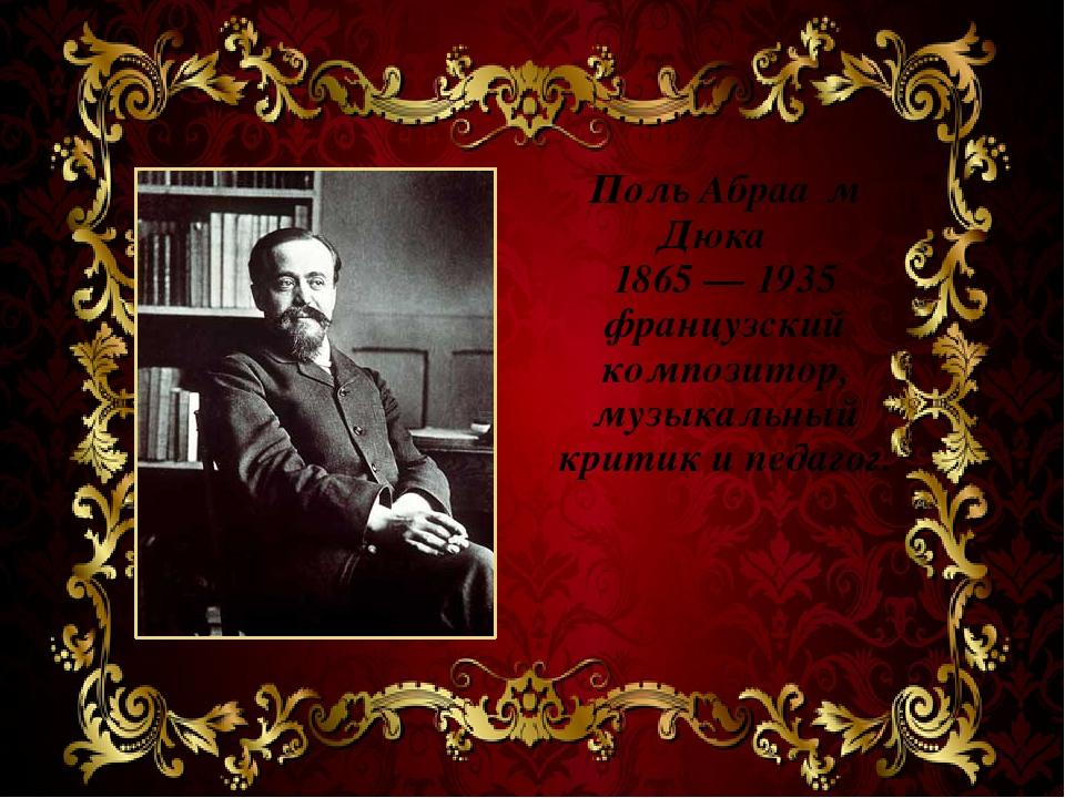 Поль Абраа́м Дюка́ 1865 — 1935 французский композитор, музыкальный критик и п...