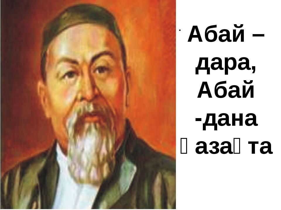 . . Абай – дара, Абай -дана қазақта