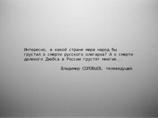 Интересно, в какой стране мира народ бы грустил о смерти русского олигарха?