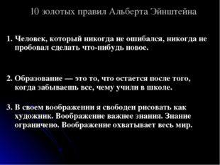 10 золотых правил Альберта Эйнштейна 1. Человек, который никогда не ошибался,