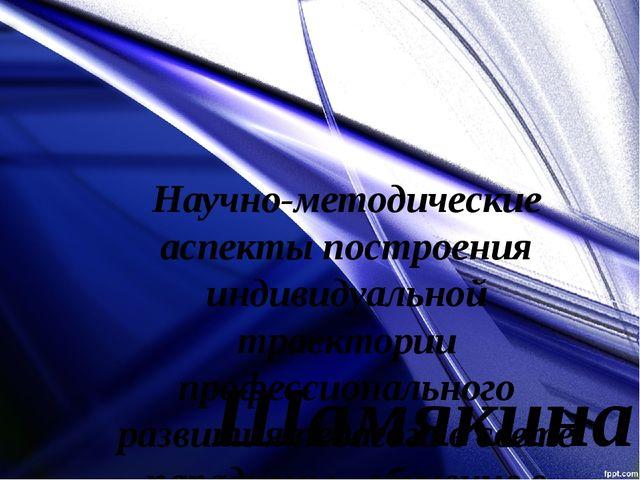 Научно-методические аспекты построения индивидуальной траектории профессионал...