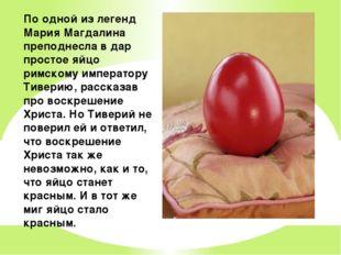 По одной из легенд Мария Магдалина преподнесла в дар простое яйцо римскому им