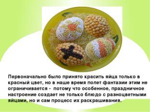 Первоначально было принято красить яйца только в красный цвет, но в наше врем