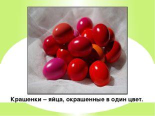 Крашенки – яйца, окрашенные в один цвет.