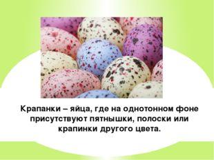 Крапанки – яйца, где на однотонном фоне присутствуют пятнышки, полоски или кр