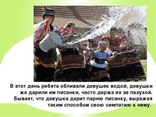 В этот день ребята обливали девушек водой, девушки же дарили им писанки, част