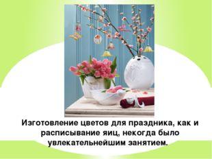 Изготовление цветов для праздника, как и расписывание яиц, некогда было увлек