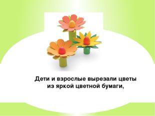 Дети и взрослые вырезали цветы из яркой цветной бумаги,